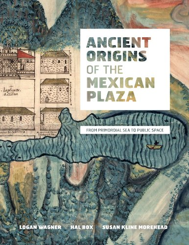 Ancient Origins of the Mexican Plaza: Wagner, Logan; Box, Hal and Morehead, Susan Kline