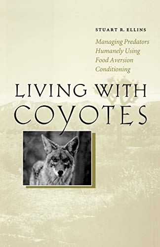 Living with Coyotes: Managing Predators Humanely Using Food Aversion Conditioning: Stuart R. Ellins