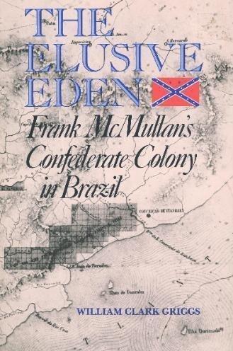 The Elusive Eden: Frank McMullan's Confederate Colony in Brazil: Griggs, William Clark