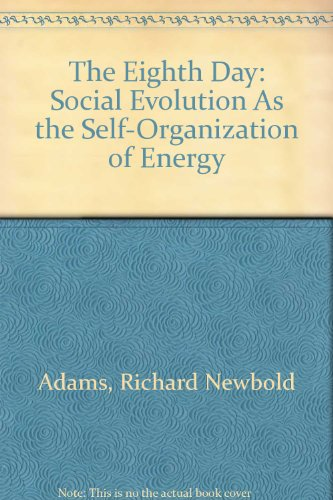 The Eighth Day Social Evolution As the Self-Organization of Energy: Adams, Richard Newbold