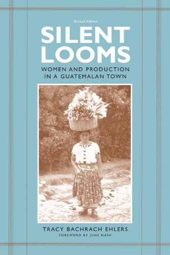 Silent Looms: Women and Production in a Guatamalan Town: Tracy Bachrach Ehlers