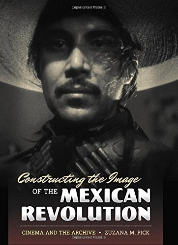 9780292721081: Constructing the Image of the Mexican Revolution: Cinema and the Archive
