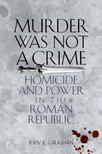 Murder Was Not a Crime: Homicide and Power in the Roman Republic: Gaughan, Judy E.