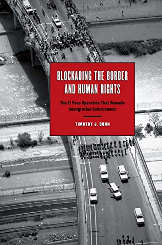 9780292723498: Blockading the Border and Human Rights: The El Paso Operation that Remade Immigration Enforcement (Inter-America Series)