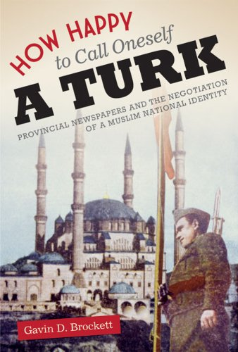 How Happy to Call Oneself a Turk: Provincial Newspapers and the Negotiation of a Muslim National ...