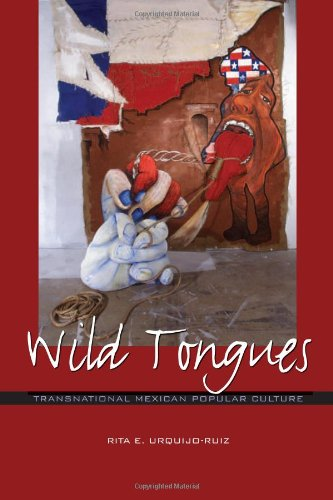 Wild Tongues: Transnational Mexican Popular Culture (Chicana Matters): Rita E. Urquijo-Ruiz