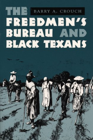 The Freedmen's Bureau and Black Texans: Crouch, Barry A.