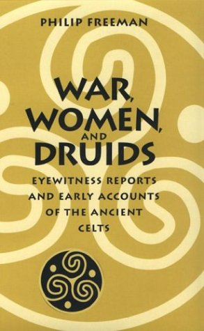 War, Women, and Druids: Eyewitness Reports and Early Accounts of the Ancient Celts: Freeman, Philip