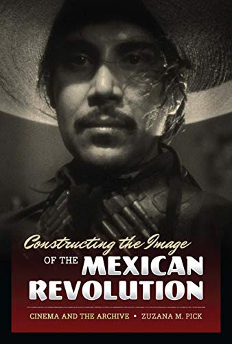 9780292725621: Constructing the Image of the Mexican Revolution: Cinema and the Archive