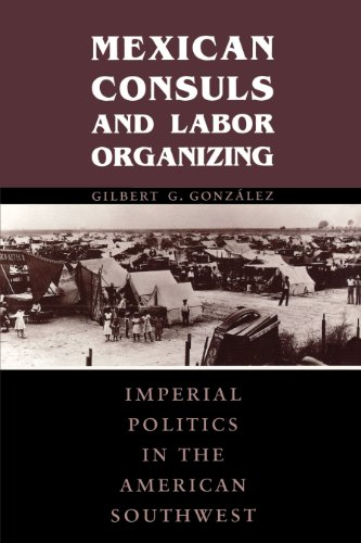 Mexican Consuls and Labor Organizing: Imperial Politics in the American Southwest: Gilbert G. ...