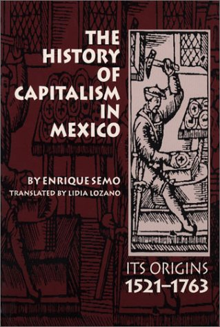 The History of Capitalism in Mexico: Its Origins, 1521-1763 (LLILAS Translations from Latin America...