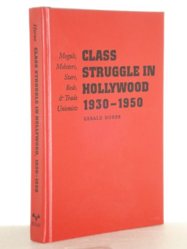Class Struggle in Hollywood, 1930-1950 : Moguls, Mobsters, Stars, Reds, and Trade Unionists: Horne,...
