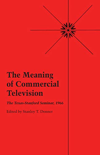 The meaning of commercial television: the Texas-Stanford Seminar, 1966: Texas-Stanford Seminar on ...