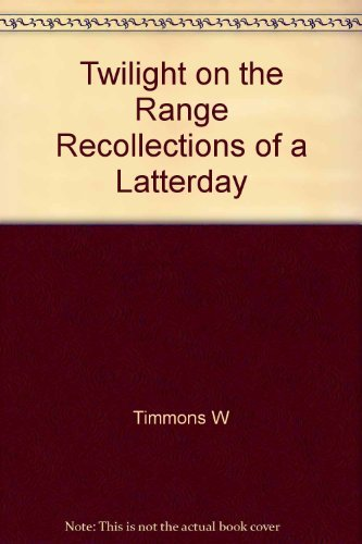 Twilight on the Range Recollections of a Latterday Cowboy: William Timmons