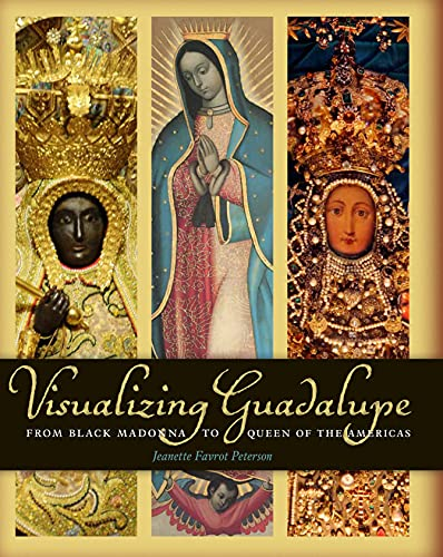 Visualizing Guadalupe: From Black Madonna to Queen of the Americas (Hardback): Jeannette Favrot ...