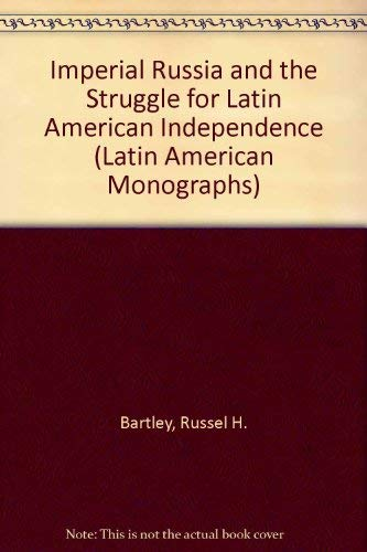 Imperial Russia and the Struggle for Latin American Independence, 1808-1828 (Latin American ...