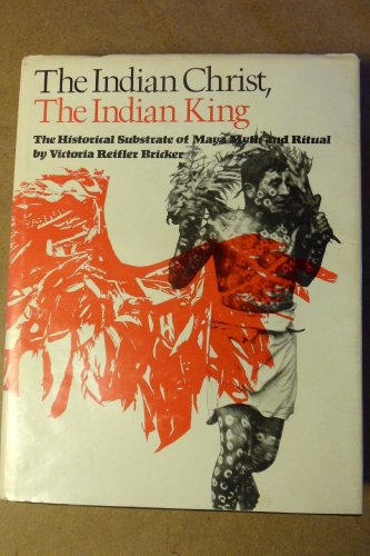 The Indian Christ, the Indian King: The Historical Substrate of Maya Myth and Ritual: Bricker, ...