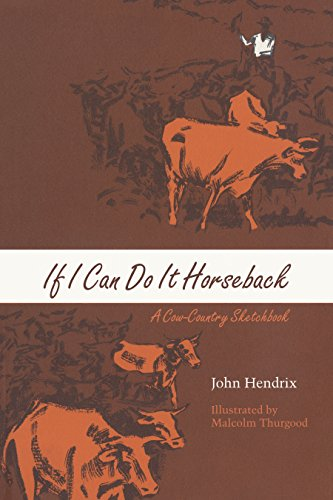 If I Can Do It Horseback: A Cow-country Sketchbook: Hendrix, John/ Thurgood, Malcolm (Illustrator)