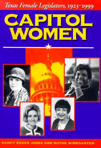 Capitol Women: Texas Female Legislators, 1923-1999: Winegarten, Ruthe, Winegarten,Ruthe, Jones, ...