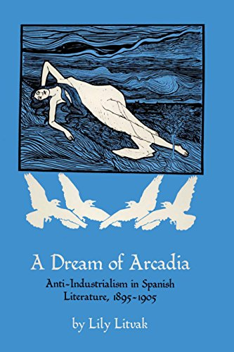 A Dream of Arcadia: Anti-Industrialism in Spanish Literature, 1895-1905: Lily Litvak