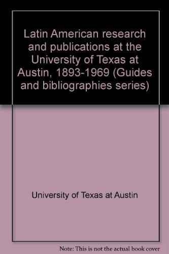Latin American Research and Publications at the University of Texas at Austin, 1893-1969: Austin, ...