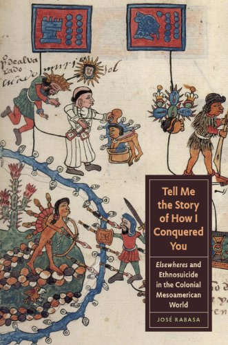 9780292747616: Tell Me the Story of How I Conquered You: Elsewheres and Ethnosuicide in the Colonial Mesoamerican World (Joe R. and Teresa Lozano Long Series in Latin American and Latino Art and Culture)