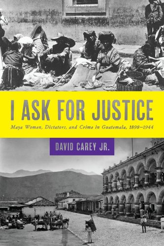 I Ask for Justice: Maya Women, Dictators, and Crime in Guatemala, 1898-1944 (Louann Atkins Temple ...