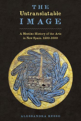 9780292754133: The Untranslatable Image: A Mestizo History of the Arts in New Spain, 1500–1600 (Joe R. and Teresa Lozano Long Series in Latin American and Latino Art and Culture)