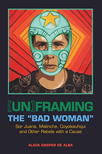 "9780292758506: [Un]framing the ""Bad Woman"": Sor Juana, Malinche, Coyolxauhqui, and Other Rebels with a Cause"