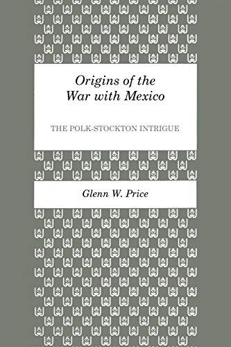 ORIGINS OF THE WAR WITH MEXICO: The Polk-Stockton Intrigue: Price, Glenn W.