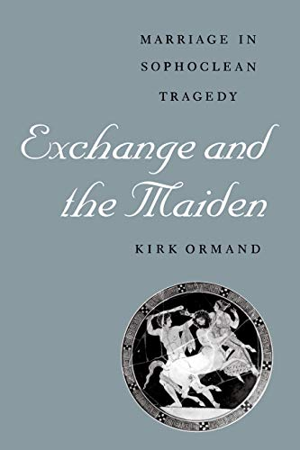 Exchange and the Maiden: Marriage in Sophoclean Tragedy: Ormand, Kirk