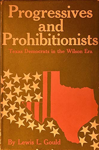 Progressives and Prohibitionists: Texas Democrats in the Wilson Era,: Gould, Lewis L.
