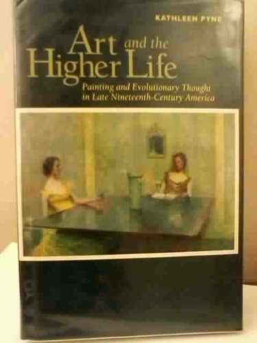 Art and the Higher Life: Painting and Evolutionary Thought in Late Nineteenth-Century America: Pyne...