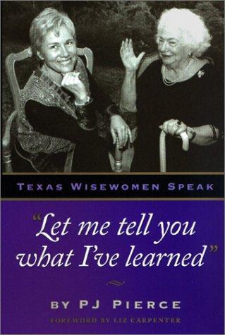 "Let me tell you what I've learned"": Texas Wisewomen Speak (Louann Atkins Temple Women &..."