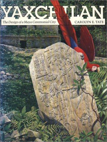 YAXCHILAN The Design of a Maya Ceremonial City: Tate, Carolyn E.