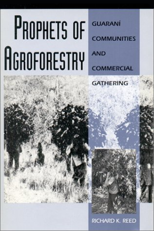 Prophets of Agroforestry: Guarani Communities and Commercial Gathering: Reed, Richard K.