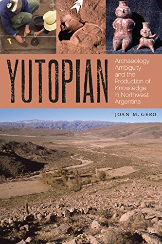 Yutopian: Archaeology, Ambiguity, and the Production of Knowledge in Northwest Argentina (William ...