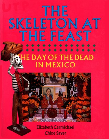 The Skeleton at the Feast: The Day of the Dead in Mexico: Carmichael, Elizabeth and Chloe Sayer
