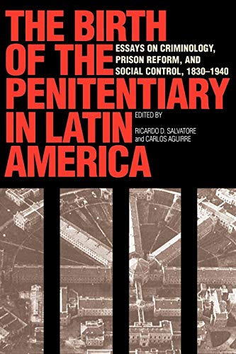 9780292777071: The Birth of the Penitentiary in Latin America: Essays on Criminology, Prison Reform, and Social Control, 1830-1940: Essays in Criminology, Prison New Interpretations of Latin America Series