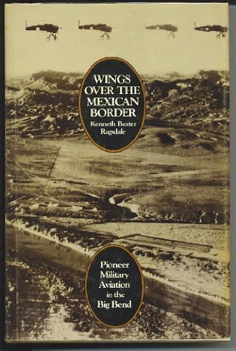 WINGS OVER THE MEXICAN BORDER: PIONEER MILITARY AVIATION IN THE BIG BEND: Kenneth Baxter Ragsdale