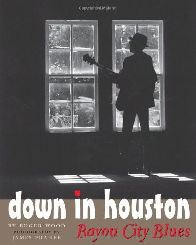 Down in Houston: Bayou City Blues: Wood, Roger