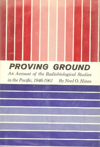 Proving Ground: An Account of the Radiobiological Studies in the Pacific 1946-61: Hines, Neal O.