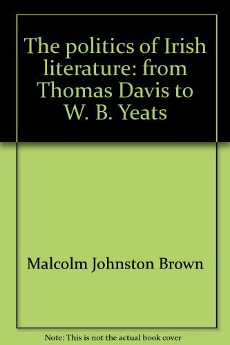 The Politics of Irish Literature From Thomas Davis to W. B. Yeats: Brown, Malcolm