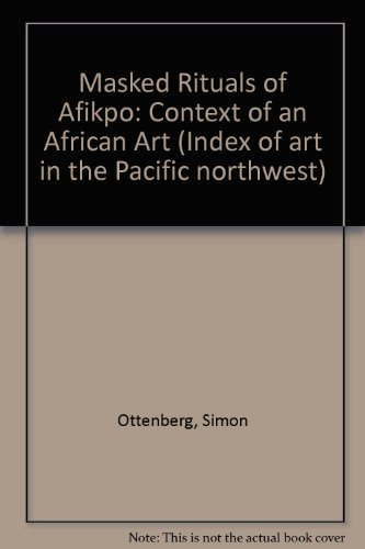 Masked Rituals of Afikpo, the Context of an African Art: [published in Connection with an ...