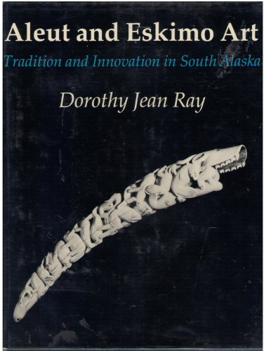 Aleut and Eskimo Art: Tradition and Innovation in South Alaska: Ray, Dorothy Jean