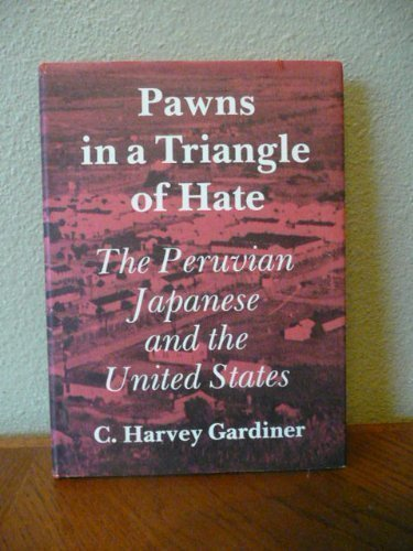 PAWNS IN A TRIANGLE OF HATE The Peruvian Japanese and the United States: Gardiner, C. Harvey