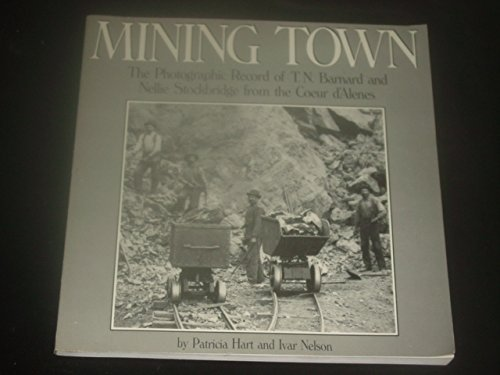 Mining Town: The Photographic Record of T. N. Barnard and Nellie Stockbridge from the Coeur D'Alenes