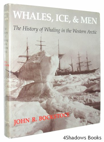 WHALES, ICE, AND MEN, THE HISTORY OF WHALING IN THE WESTERN ARCTIC: Bockstoce, John R.