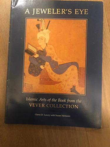 A Jeweler's Eye: Islamic Art of the Book from the Vever Collection: Lowry, Glenn D. with ...