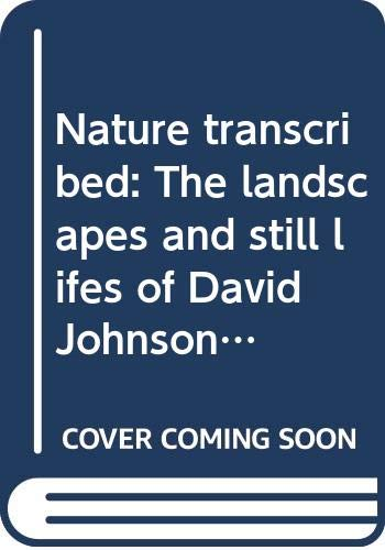 Nature transcribed: The landscapes and still lifes of David Johnson (1827-1908) : an exhibition (9780295968094) by Gwendolyn Owens